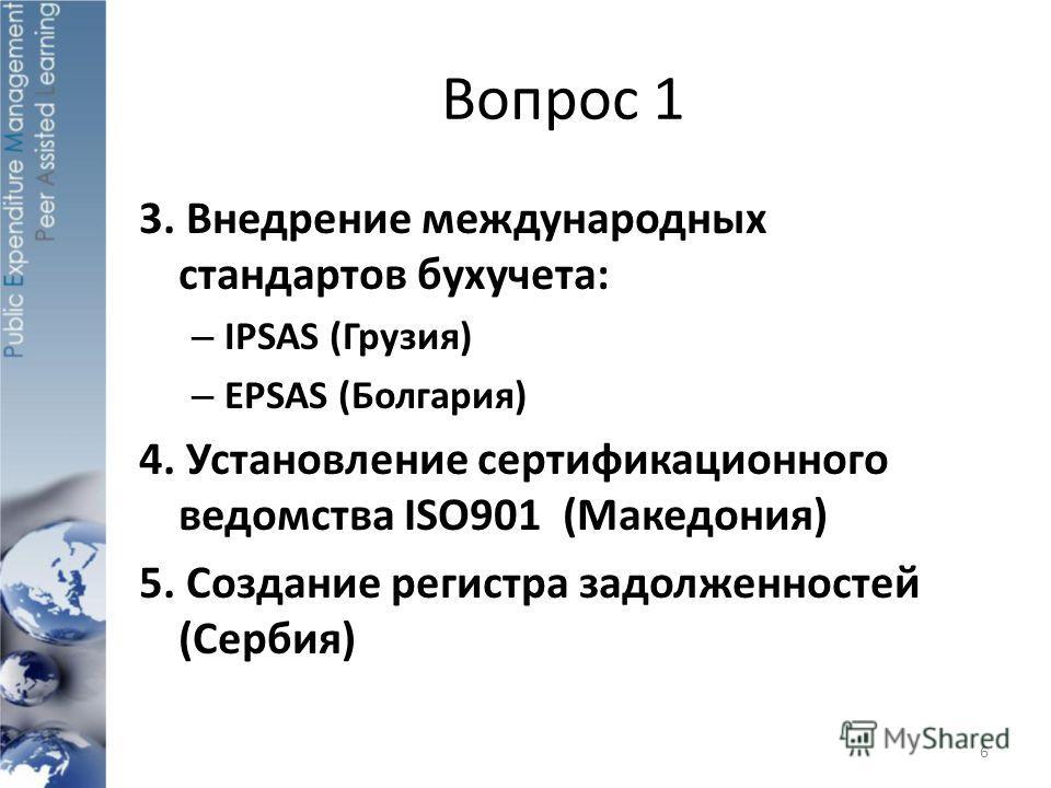 Вопрос 1 3. Внедрение международных стандартов бухучета: – IPSAS (Грузия) – EPSAS (Болгария) 4. Установление сертификационного ведомства ISO901 (Maкедония) 5. Создание регистра задолженностей (Сербия) 6