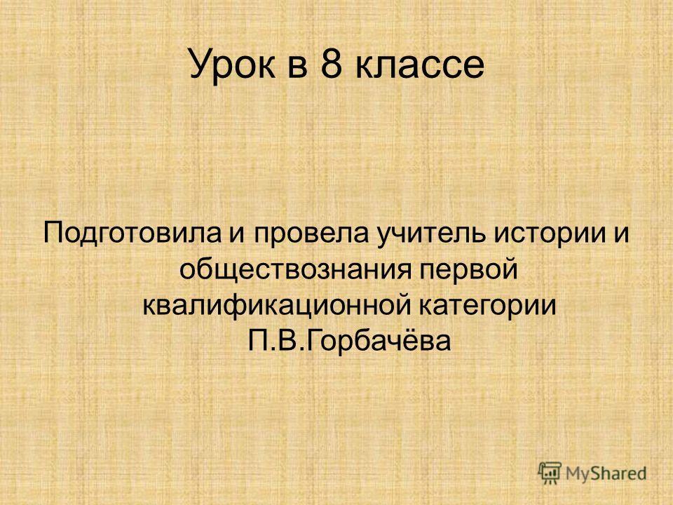 Урок в 8 классе Подготовила и провела учитель истории и обществознания первой квалификационной категории П.В.Горбачёва