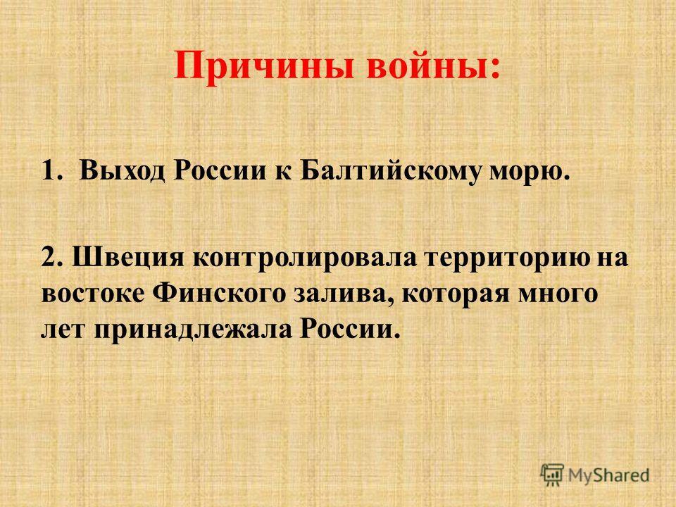 Причины войны: 1.Выход России к Балтийскому морю. 2. Швеция контролировала территорию на востоке Финского залива, которая много лет принадлежала России.