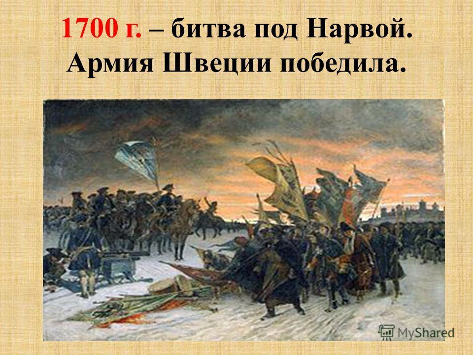 1700 г. – битва под Нарвой. Армия Швеции победила.