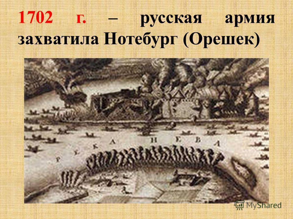 1702 г. – русская армия захватила Нотебург (Орешек)