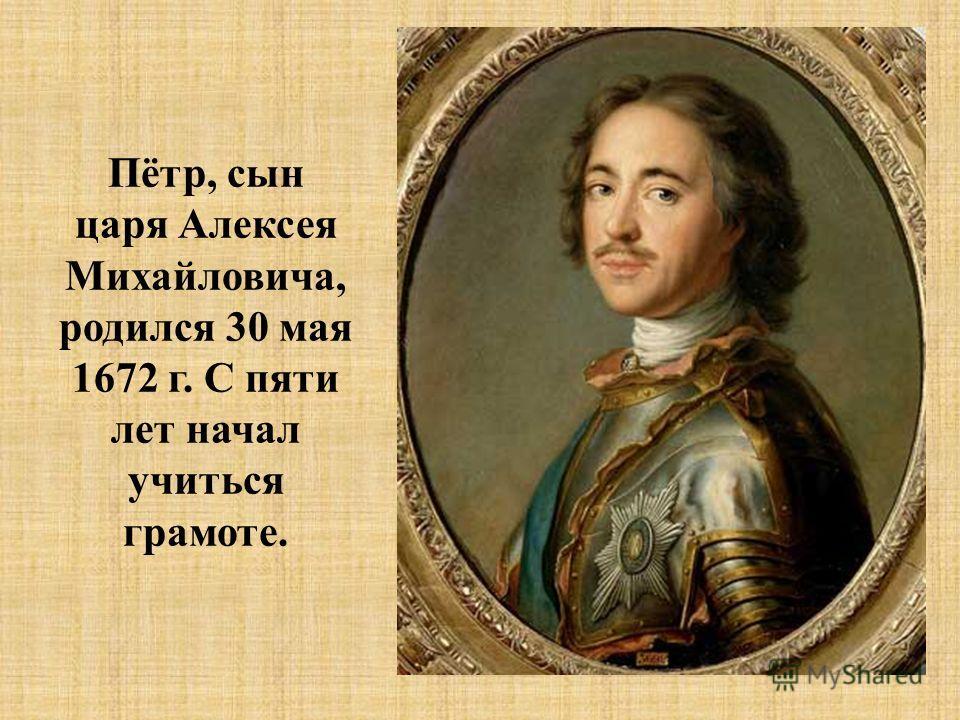 Пётр, сын царя Алексея Михайловича, родился 30 мая 1672 г. С пяти лет начал учиться грамоте.