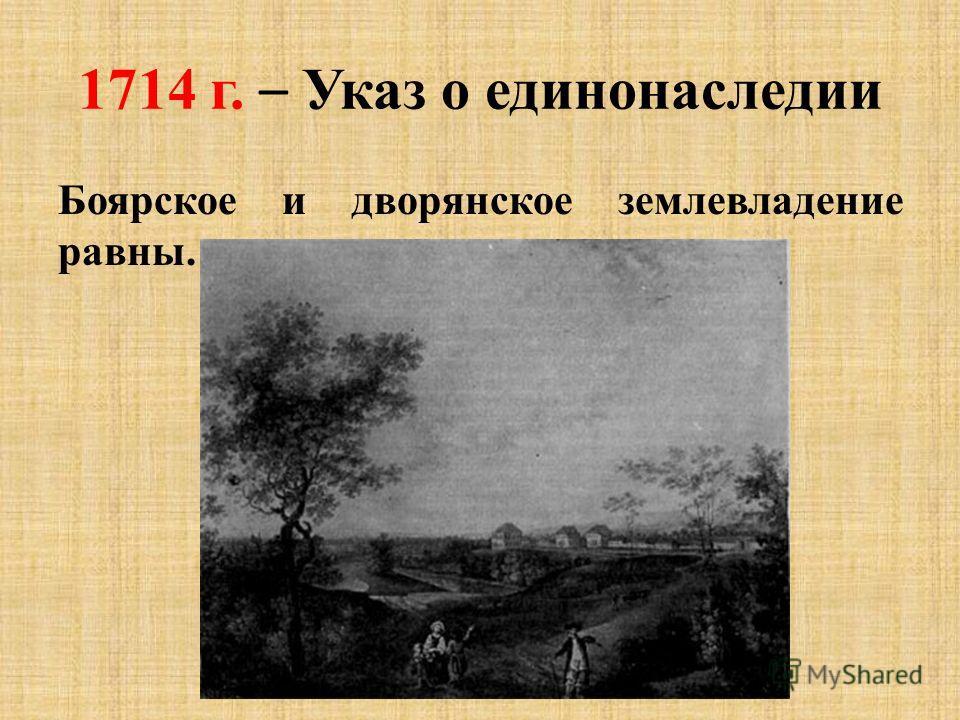 1714 г. – Указ о единонаследии Боярское и дворянское землевладение равны.