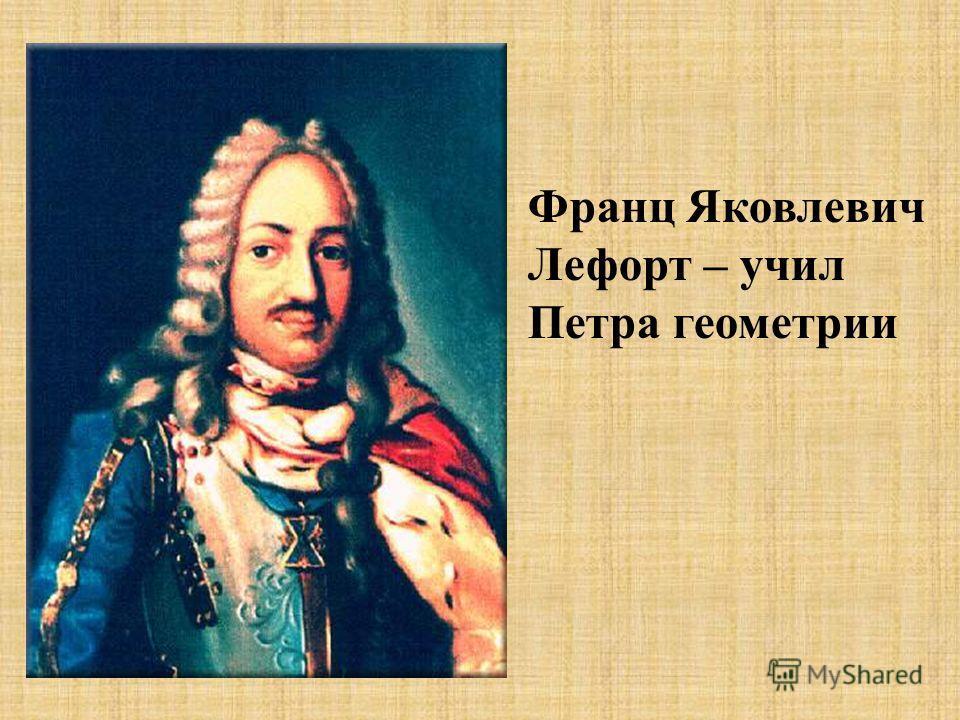 Франц Яковлевич Лефорт – учил Петра геометрии