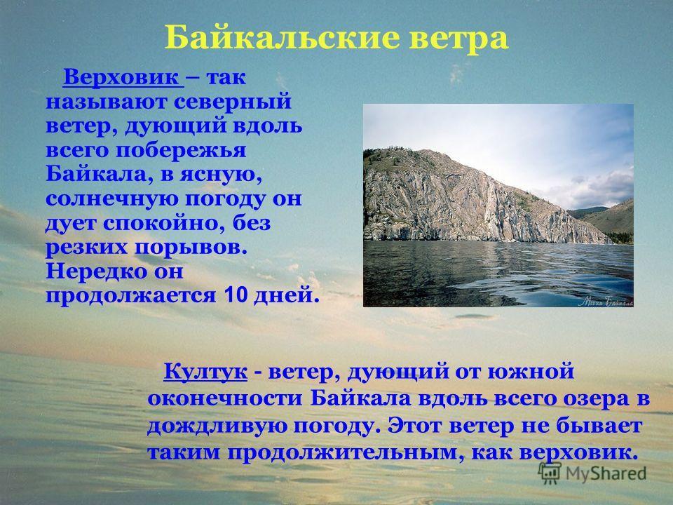 Байкальские ветра Верховик – так называют северный ветер, дующий вдоль всего побережья Байкала, в ясную, солнечную погоду он дует спокойно, без резких порывов. Нередко он продолжается 10 дней. Култук - ветер, дующий от южной оконечности Байкала вдоль