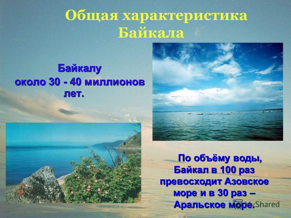 Общая характеристика Байкала Байкалу около 30 - 40 миллионов лет. По объёму воды, Байкал в 100 раз превосходит Азовское море и в 30 раз – Аральское море. По объёму воды, Байкал в 100 раз превосходит Азовское море и в 30 раз – Аральское море.