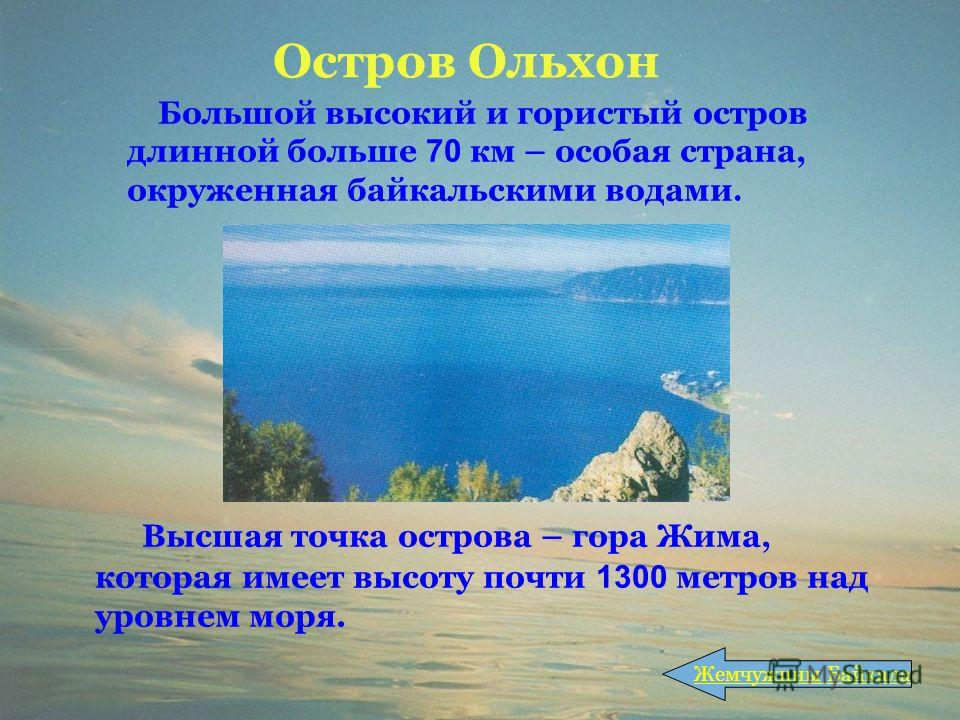 Остров Ольхон Высшая точка острова – гора Жима, которая имеет высоту почти 1300 метров над уровнем моря. Жемчужины Байкала Большой высокий и гористый остров длинной больше 70 км – особая страна, окруженная байкальскими водами.