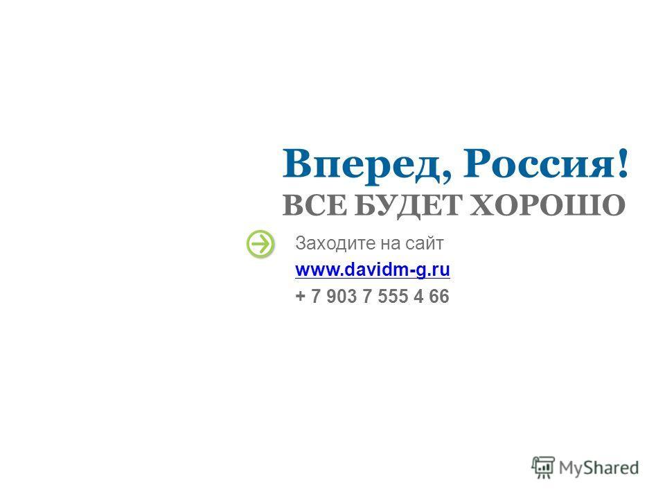 Вперед, Россия! ВСЕ БУДЕТ ХОРОШО Заходите на сайт www.davidm-g.ru + 7 903 7 555 4 66