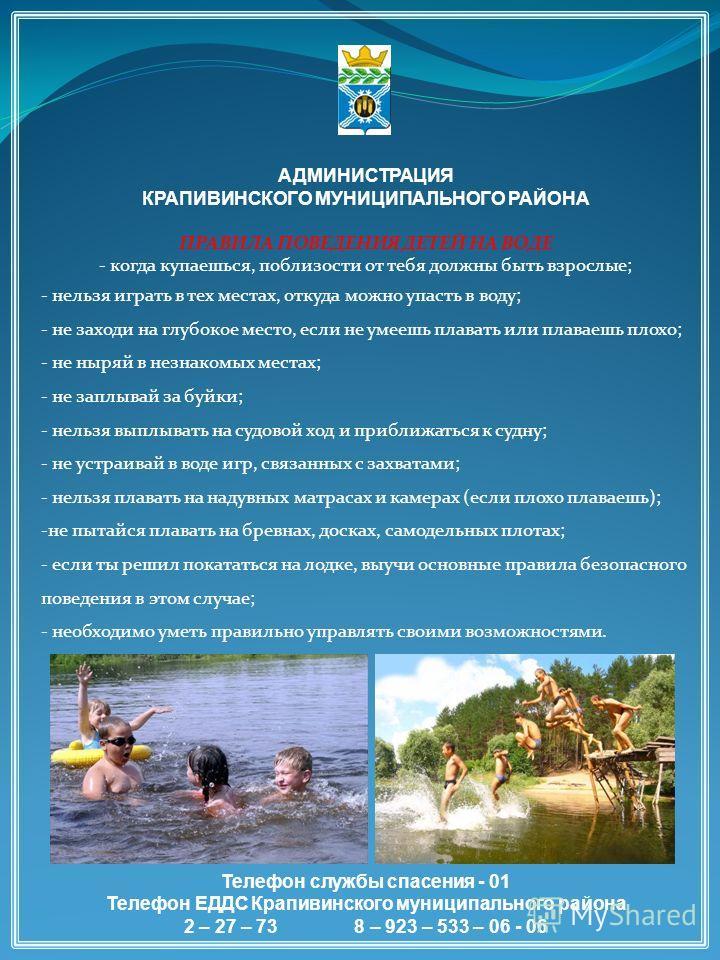 АДМИНИСТРАЦИЯ КРАПИВИНСКОГО МУНИЦИПАЛЬНОГО РАЙОНА ПРАВИЛА ПОВЕДЕНИЯ ДЕТЕЙ НА ВОДЕ - когда купаешься, поблизости от тебя должны быть взрослые; - нельзя играть в тех местах, откуда можно упасть в воду; - не заходи на глубокое место, если не умеешь плав