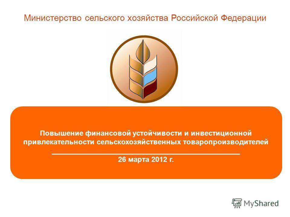 1 Повышение финансовой устойчивости и инвестиционной привлекательности сельскохозяйственных товаропроизводителей _______________________________________________ 26 марта 2012 г. Министерство сельского хозяйства Российской Федерации