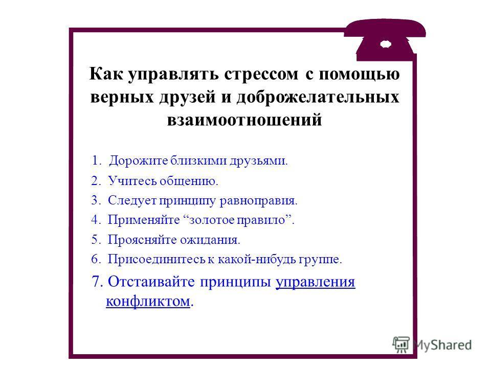 1. Дорожите близкими друзьями. 2. Учитесь общению. 3. Следует принципу равноправия. 4. Применяйте золотое правило. 5. Проясняйте ожидания. 6. Присоединитесь к какой-нибудь группе. 7. Отстаивайте принципы управления конфликтом. Как управлять стрессом