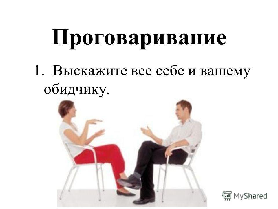 12 Проговаривание 1. Выскажите все себе и вашему обидчику.