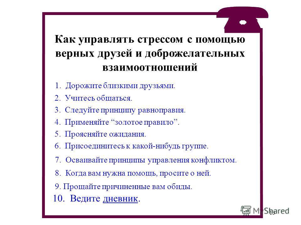 13 1. Дорожите близкими друзьями. 2. Учитесь общаться. 3. Следуйте принципу равноправия. 4. Применяйте золотое правило. 5. Проясняйте ожидания. 6. Присоединитесь к какой-нибудь группе. 7. Осваивайте принципы управления конфликтом. 8. Когда вам нужна