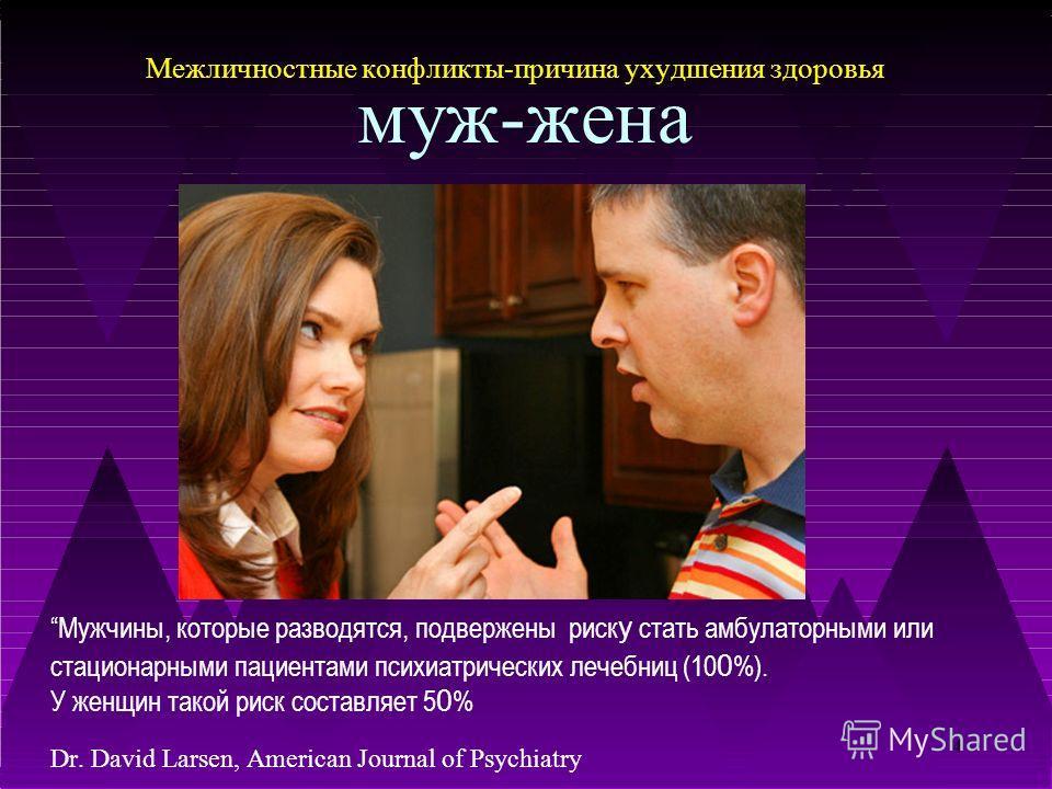 4 Межличностные конфликты-причина ухудшения здоровья муж-жена Мужчины, которые разводятся, подвержены риск у стать амбулаторными или стационарными пациентами психиатрических лечебниц (10 0 %). У женщин такой риск составляет 5 0 % Dr. David Larsen, Am