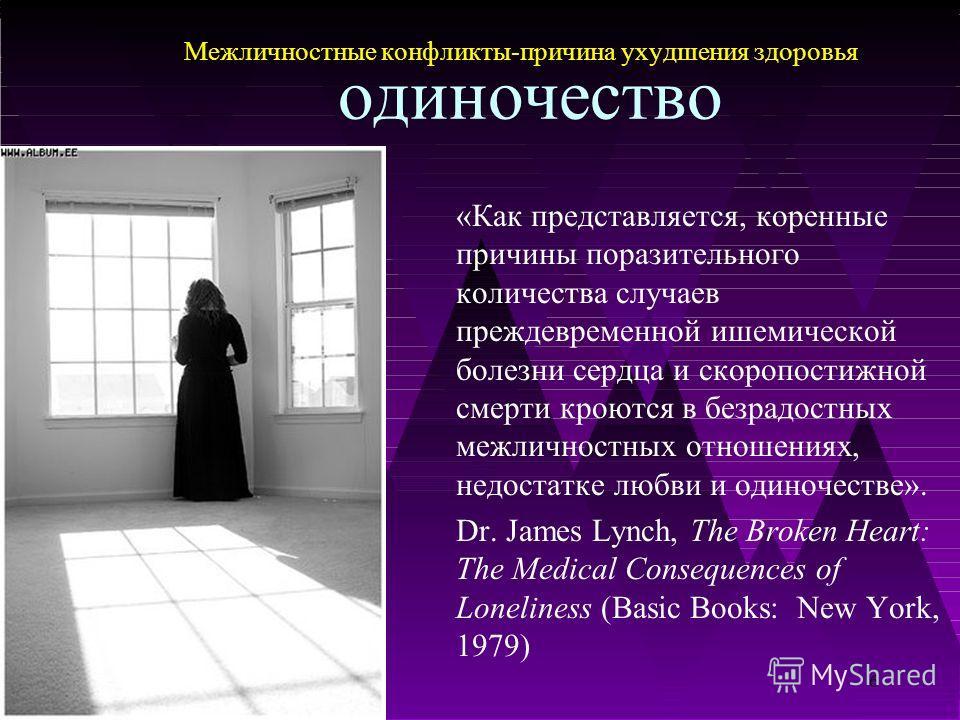 6 «Как представляется, коренные причины поразительного количества случаев преждевременной ишемической болезни сердца и скоропостижной смерти кроются в безрадостных межличностных отношениях, недостатке любви и одиночестве». Dr. James Lynch, The Broken