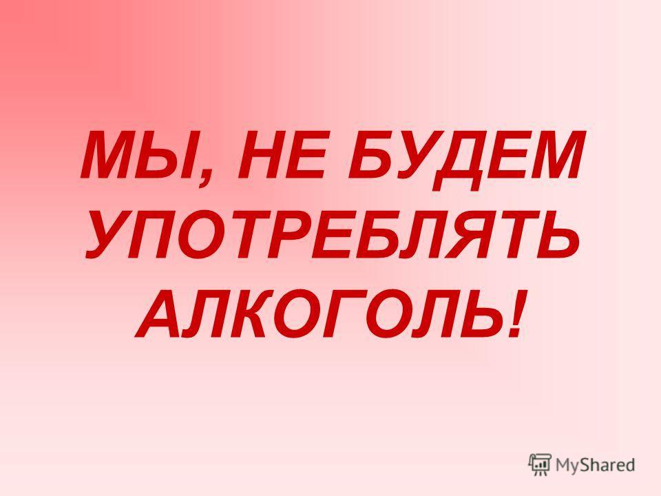 МЫ, НЕ БУДЕМ УПОТРЕБЛЯТЬ АЛКОГОЛЬ!