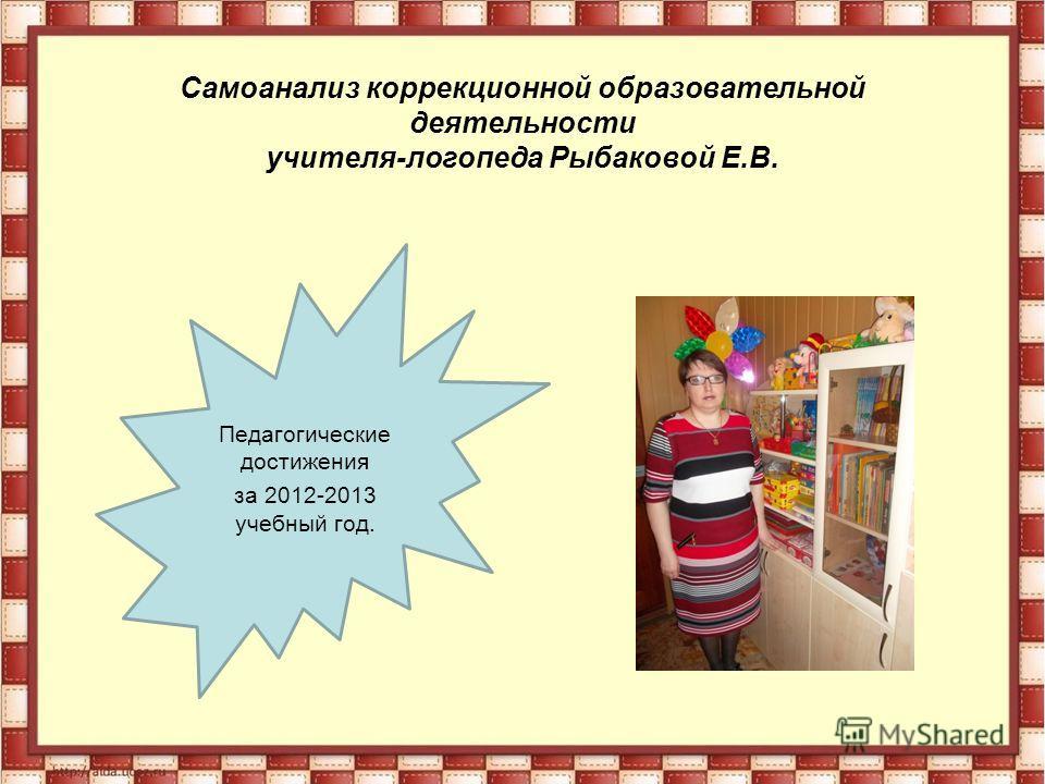 Самоанализ коррекционной образовательной деятельности учителя-логопеда Рыбаковой Е.В. Педагогические достижения за 2012-2013 учебный год.