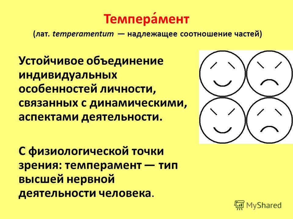 Темпера́мент (лат. temperamentum надлежащее соотношение частей) Устойчивое объединение индивидуальных особенностей личности, связанных с динамическими, аспектами деятельности. С физиологической точки зрения: темперамент тип высшей нервной деятельност