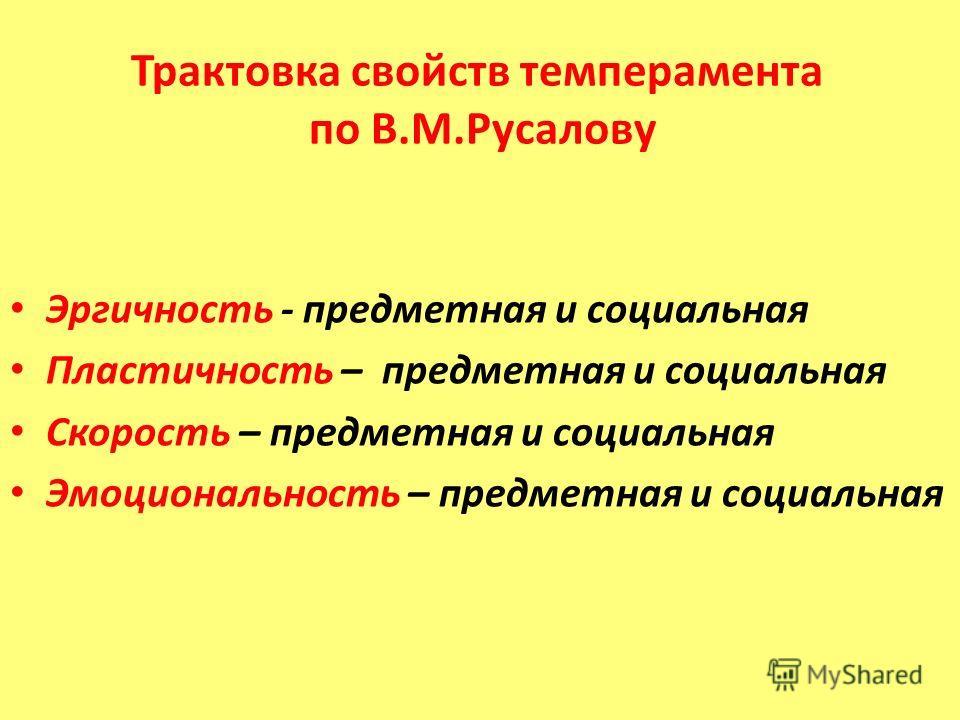 Трактовка свойств темперамента по В.М.Русалову Эргичность - предметная и социальная Пластичность – предметная и социальная Скорость – предметная и социальная Эмоциональность – предметная и социальная