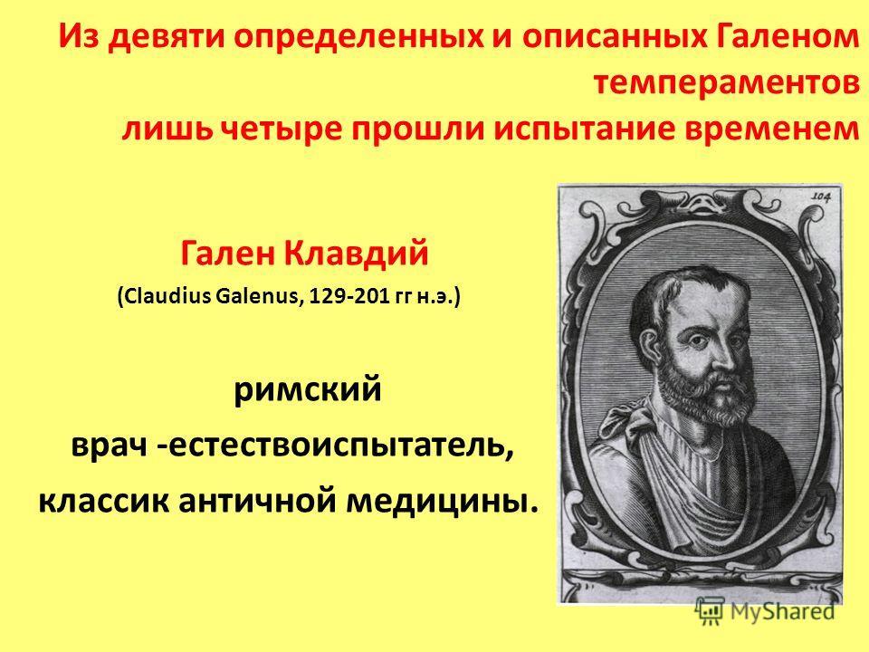 Из девяти определенных и описанных Галеном темпераментов лишь четыре прошли испытание временем Гален Клавдий (Claudius Galenus, 129-201 гг н.э.) римский врач -естествоиспытатель, классик античной медицины.