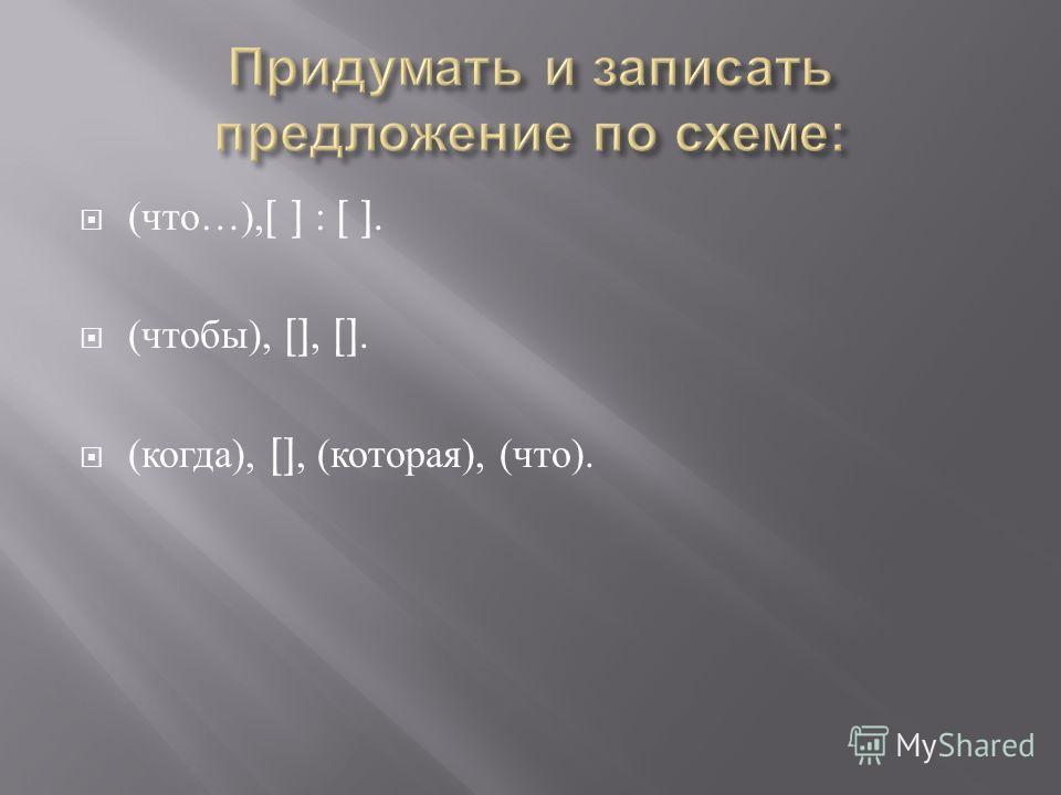 ( что …),[ ] : [ ]. ( чтобы ), [], []. ( когда ), [], ( которая ), ( что ).