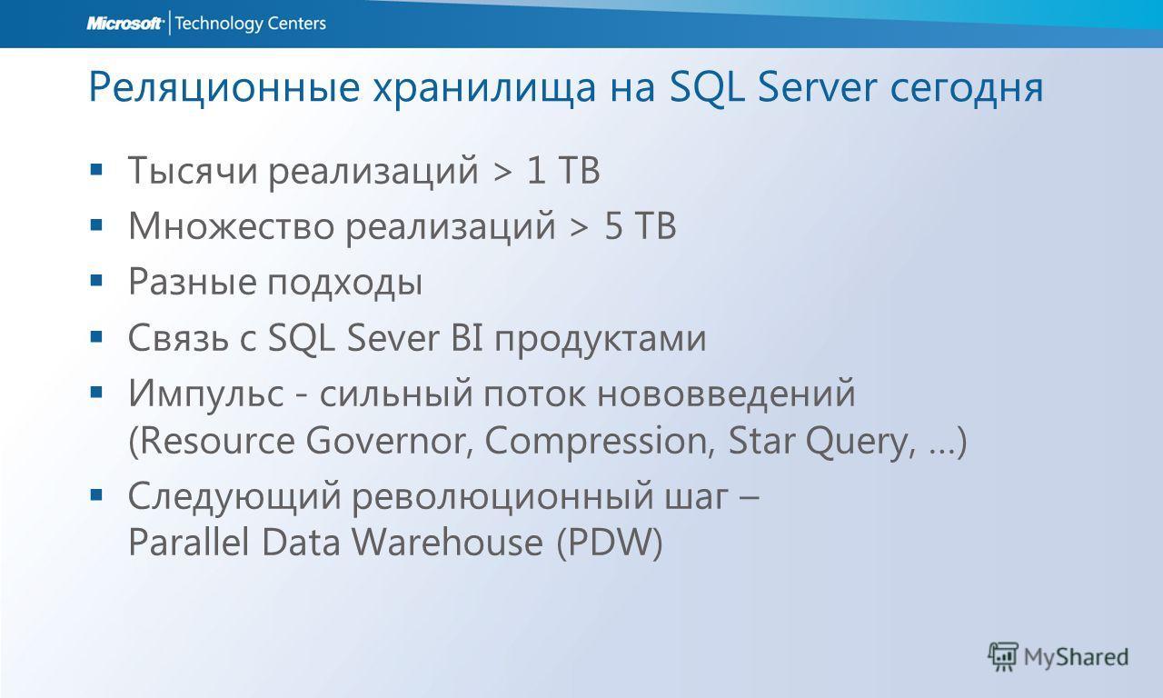 Реляционные хранилища на SQL Server сегодня Тысячи реализаций > 1 TB Множество реализаций > 5 TB Разные подходы Связь с SQL Sever BI продуктами Импульс - сильный поток нововведений (Resource Governor, Compression, Star Query, …) Следующий революционн