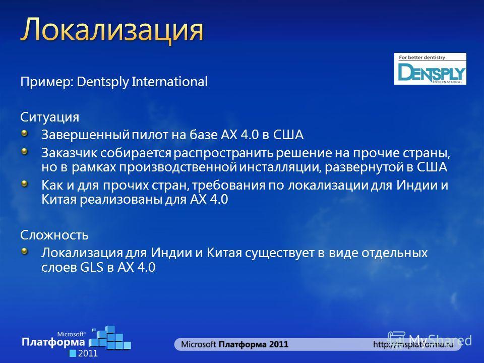 Пример: Dentsply International Ситуация Завершенный пилот на базе AX 4.0 в США Заказчик собирается распространить решение на прочие страны, но в рамках производственной инсталляции, развернутой в США Как и для прочих стран, требования по локализации