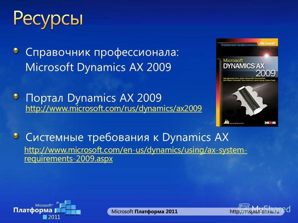 Справочник профессионала: Microsoft Dynamics АХ 2009 Портал Dynamics AX 2009 http://www.microsoft.com/rus/dynamics/ax2009 http://www.microsoft.com/rus/dynamics/ax2009 Системные требования к Dynamics AX http://www.microsoft.com/en-us/dynamics/using/ax