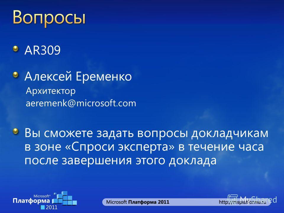 AR309 Алексей Еременко Архитектор aeremenk@microsoft.com Вы сможете задать вопросы докладчикам в зоне «Спроси эксперта» в течение часа после завершения этого доклада