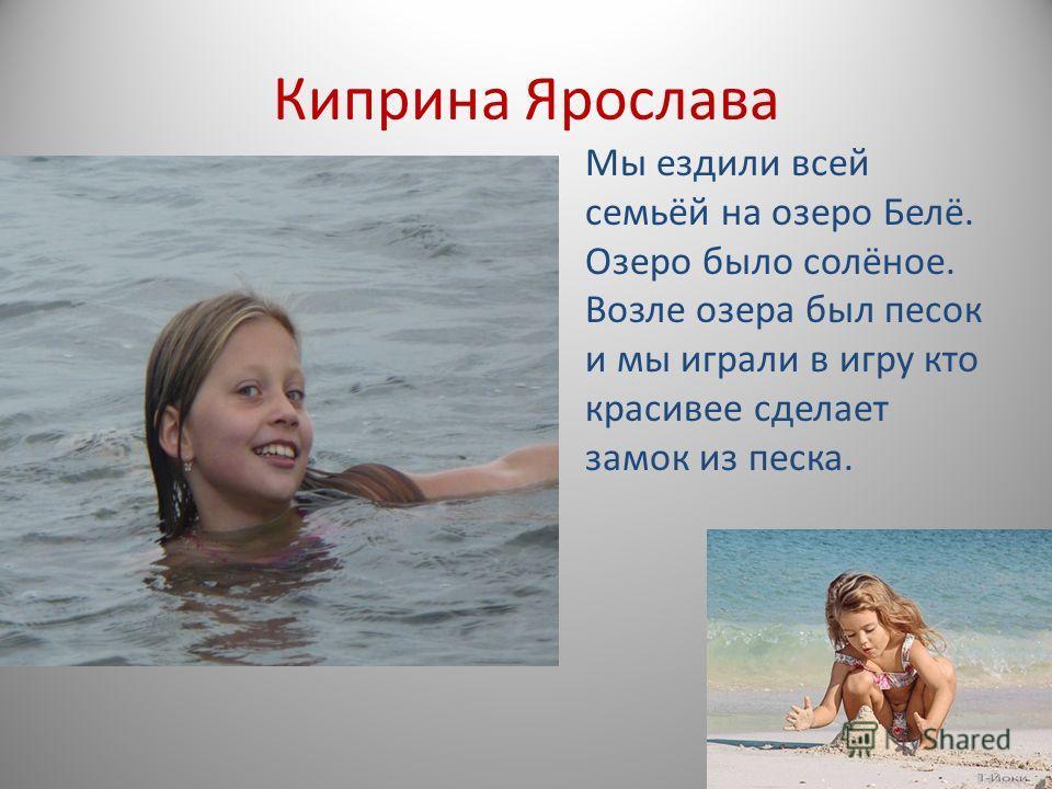 Киприна Ярослава Мы ездили всей семьёй на озеро Белё. Озеро было солёное. Возле озера был песок и мы играли в игру кто красивее сделает замок из песка.