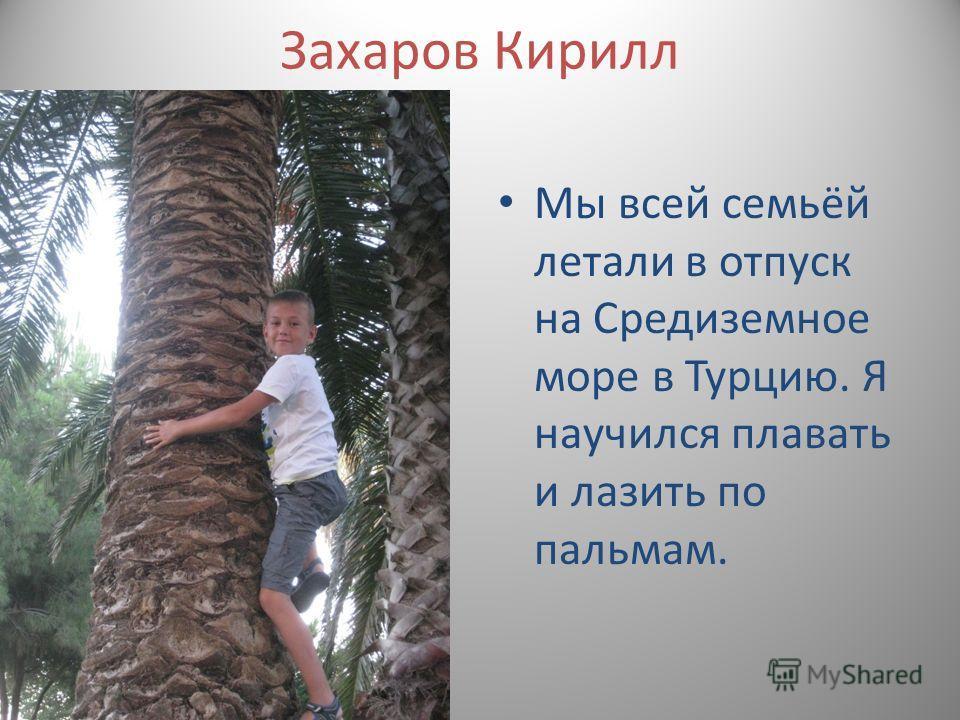 Захаров Кирилл Мы всей семьёй летали в отпуск на Средиземное море в Турцию. Я научился плавать и лазить по пальмам.
