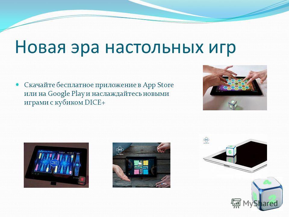 Новая эра настольных игр Скачайте бесплатное приложение в App Store или на Google Play и наслаждайтесь новыми играми с кубиком DICE+