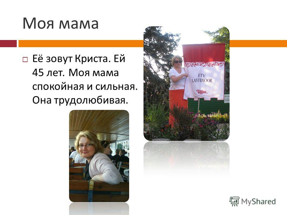 Моя мама Её зовут Криста. Ей 45 лет. Моя мама спокойная и сильная. Она трудолюбивая.
