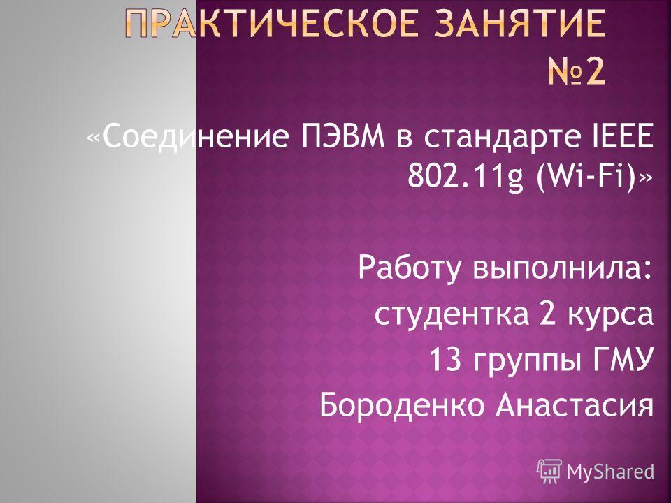 «Соединение ПЭВМ в стандарте IEEE 802.11g (Wi-Fi)» Работу выполнила: студентка 2 курса 13 группы ГМУ Бороденко Анастасия