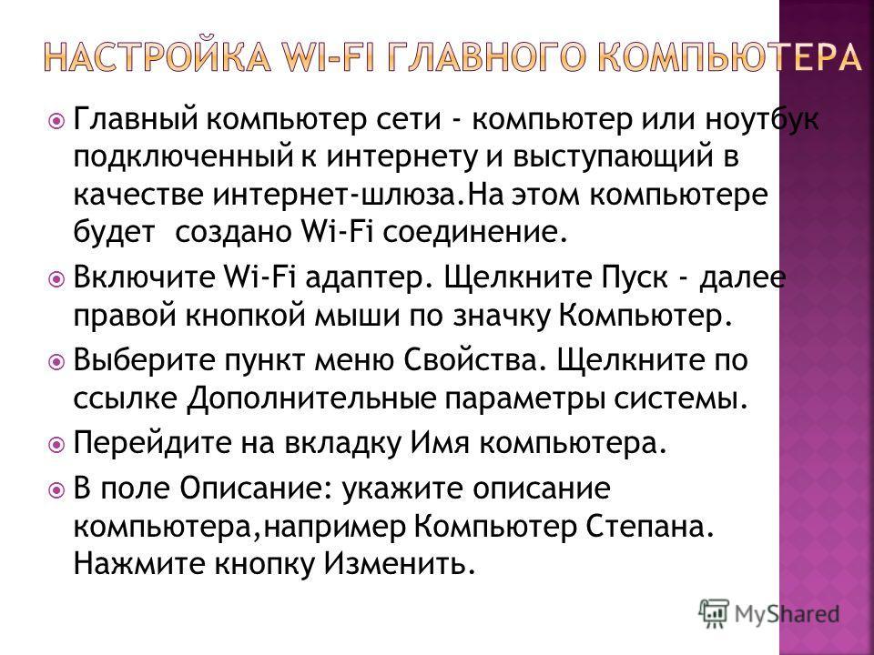 Главный компьютер сети - компьютер или ноутбук подключенный к интернету и выступающий в качестве интернет-шлюза.На этом компьютере будет создано Wi-Fi соединение. Включите Wi-Fi адаптер. Щелкните Пуск - далее правой кнопкой мыши по значку Компьютер.