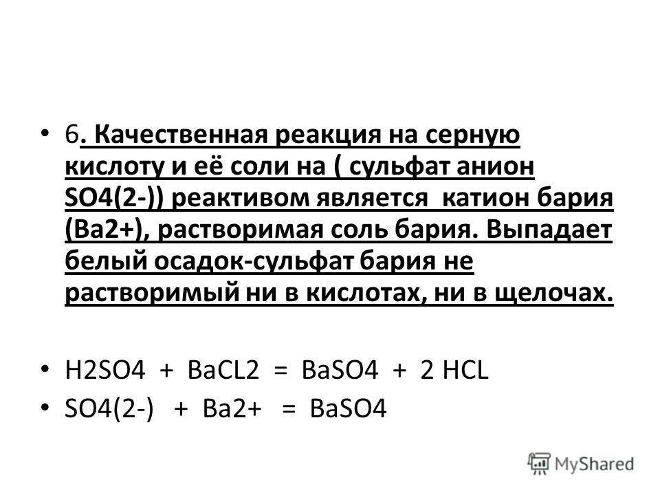 6. Качественная реакция на серную кислоту и её соли на ( сульфат анион SO4(2-)) реактивом является катион бария (Ba2+), растворимая соль бария. Выпадает белый осадок-сульфат бария не растворимый ни в кислотах, ни в щелочах. H2SO4 + BaCL2 = BaSO4 + 2
