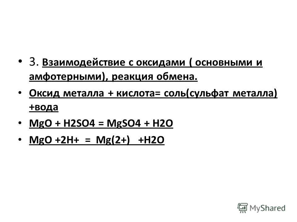 3. Взаимодействие с оксидами ( основными и амфотерными), реакция обмена. Оксид металла + кислота= соль(сульфат металла) +вода MgO + H2SO4 = MgSO4 + H2O MgO +2H+ = Mg(2+) +H2O