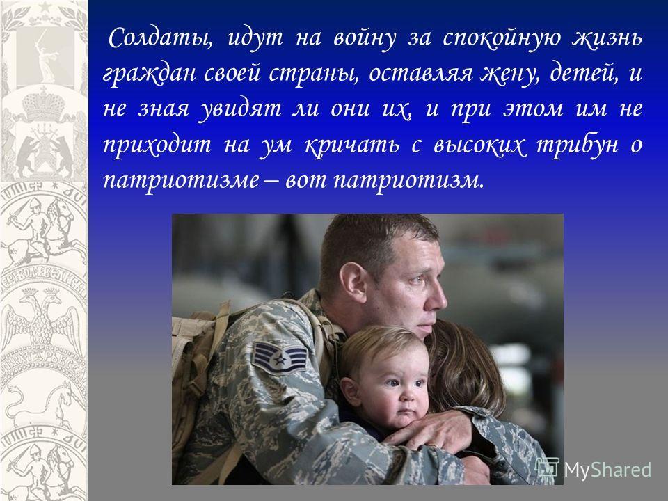 Солдаты, идут на войну за спокойную жизнь граждан своей страны, оставляя жену, детей, и не зная увидят ли они их, и при этом им не приходит на ум кричать с высоких трибун о патриотизме – вот патриотизм.