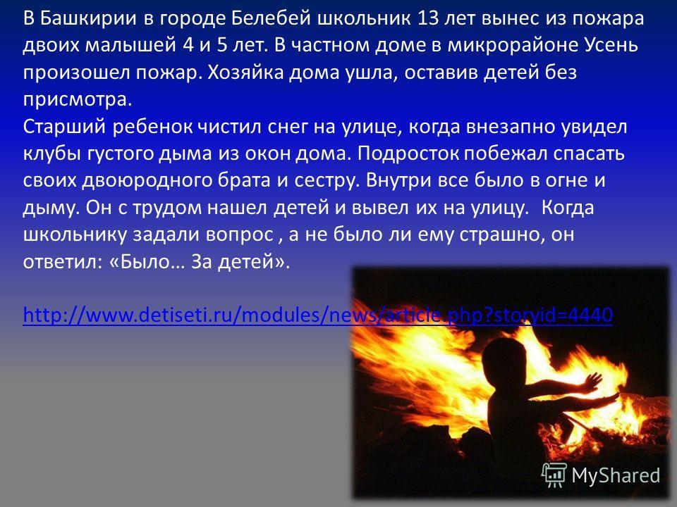 В Башкирии в городе Белебей школьник 13 лет вынес из пожара двоих малышей 4 и 5 лет. В частном доме в микрорайоне Усень произошел пожар. Хозяйка дома ушла, оставив детей без присмотра. Старший ребенок чистил снег на улице, когда внезапно увидел клубы