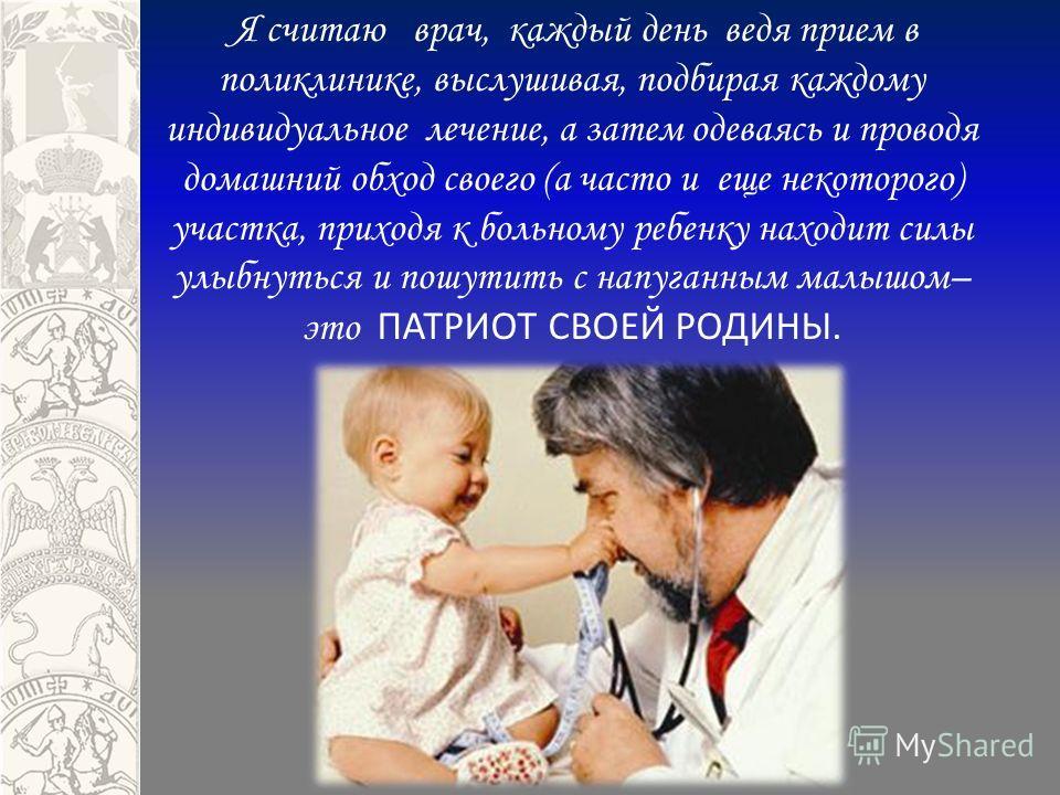Я считаю врач, каждый день ведя прием в поликлинике, выслушивая, подбирая каждому индивидуальное лечение, а затем одеваясь и проводя домашний обход своего (а часто и еще некоторого) участка, приходя к больному ребенку находит силы улыбнуться и пошути