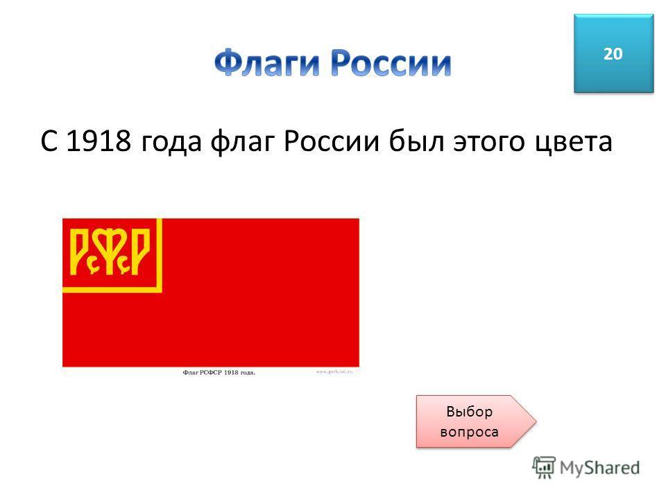 С 1918 года флаг России был этого цвета 20 Выбор вопроса Выбор вопроса