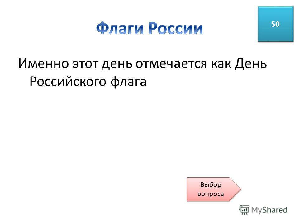 Именно этот день отмечается как День Российского флага 50 Выбор вопроса Выбор вопроса