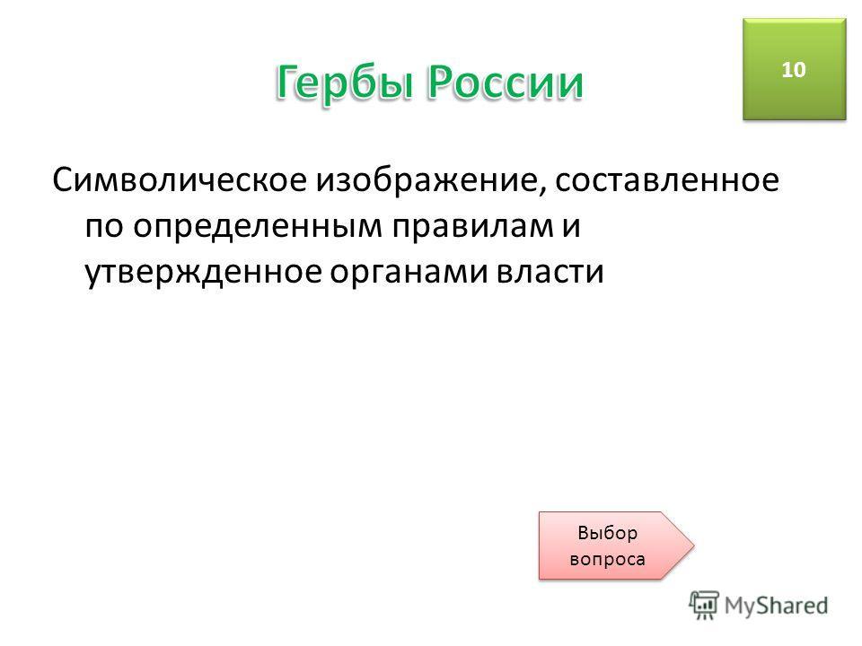 Символическое изображение, составленное по определенным правилам и утвержденное органами власти 10 Выбор вопроса Выбор вопроса