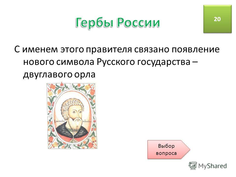 С именем этого правителя связано появление нового символа Русского государства – двуглавого орла 20 Выбор вопроса Выбор вопроса
