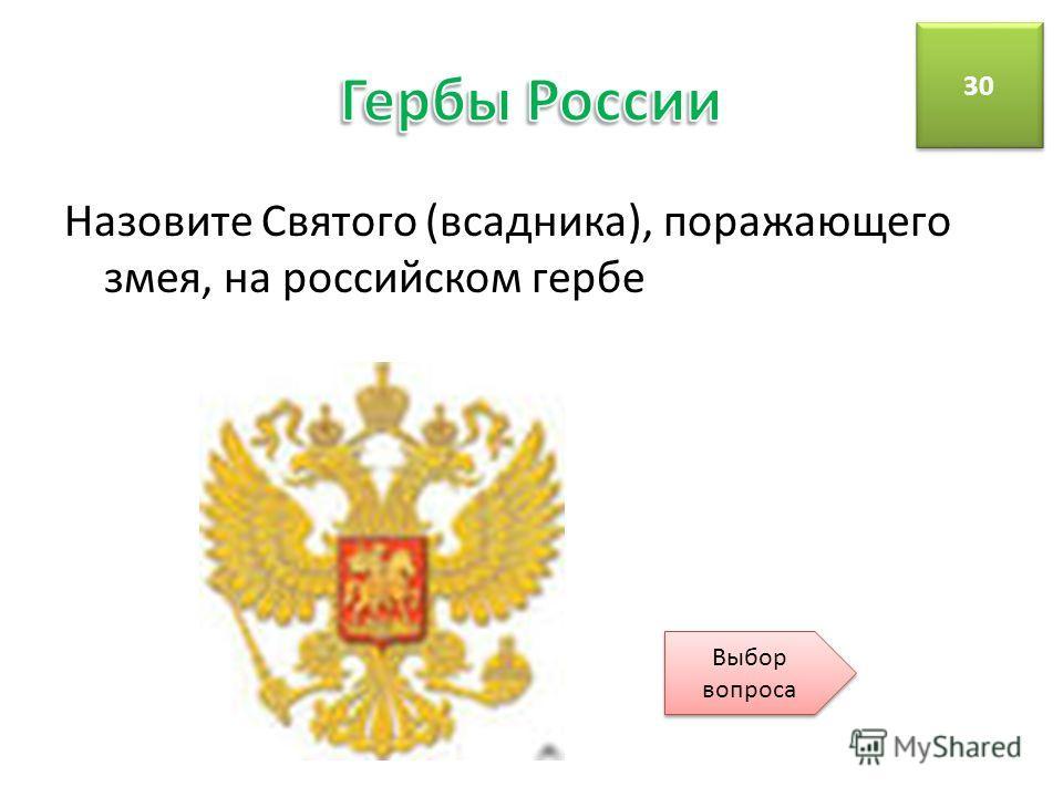 Назовите Святого (всадника), поражающего змея, на российском гербе 30 Выбор вопроса Выбор вопроса