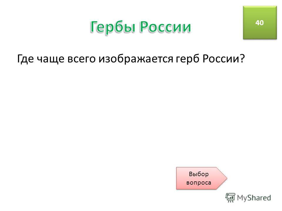 Где чаще всего изображается герб России? 40 Выбор вопроса Выбор вопроса