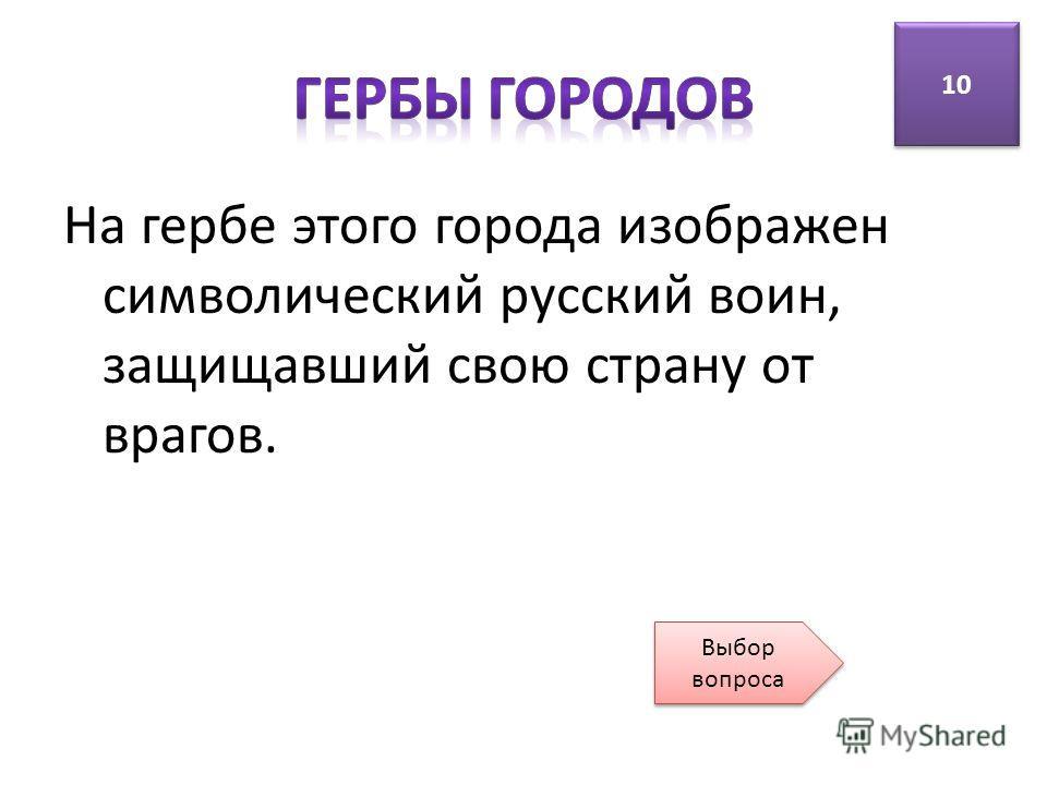 На гербе этого города изображен символический русский воин, защищавший свою страну от врагов. 10 Выбор вопроса Выбор вопроса