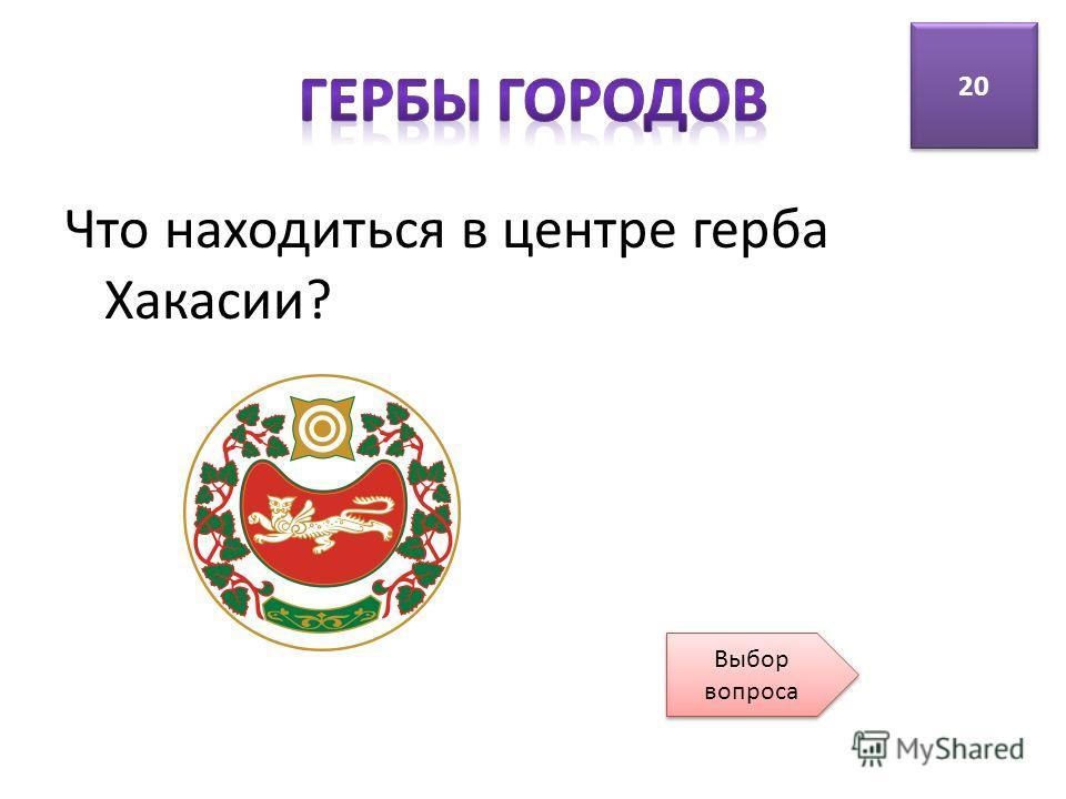 Что находиться в центре герба Хакасии? 20 Выбор вопроса Выбор вопроса