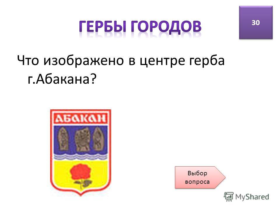 Что изображено в центре герба г.Абакана? 30 Выбор вопроса Выбор вопроса