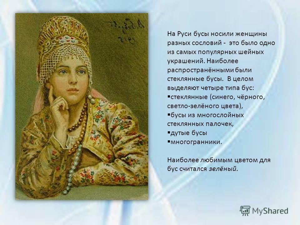На Руси бусы носили женщины разных сословий - это было одно из самых популярных шейных украшений. Наиболее распространёнными были стеклянные бусы. В целом выделяют четыре типа бус: стеклянные (синего, чёрного, светло-зелёного цвета), бусы из многосло